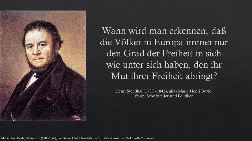 Wann wird man erkennen, daß die Völker in Europa immer nur den Grad der Freiheit in sich wie unter sich haben, den ihr Mut ihrer Freiheit abringt? Stendhal