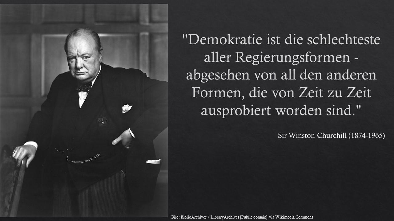 """""""Demokratie ist die schlechteste aller Regierungsformen - abgesehen von all den anderen Formen, die von Zeit zu Zeit ausprobiert worden sind."""" - Winston Churchill"""