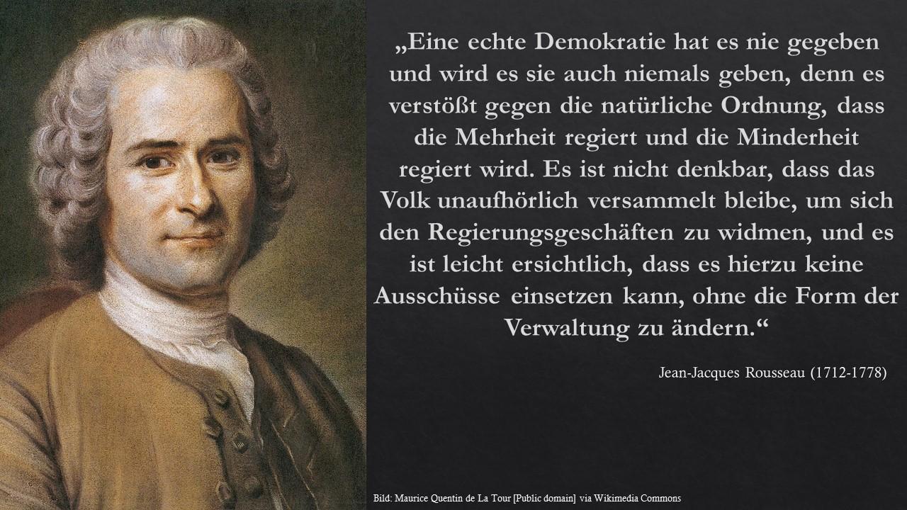 Eine echte Demokratie hat es nie gegeben und wird es sie auch niemals geben, denn es verstößt gegen die natürliche Ordnung, daß die Mehrheit regiert und die Minderheit regiert wird. Es ist nicht denkbar, dass das Volk unaufhörlich versammelt bleibe, um sich den Regierungsgeschäften zu widmen, und es ist leicht ersichtlich, dass es hierzu keine Ausschlüsse einsetzen kann, ohne die Form der Verwaltung zu ändern. Rousseau