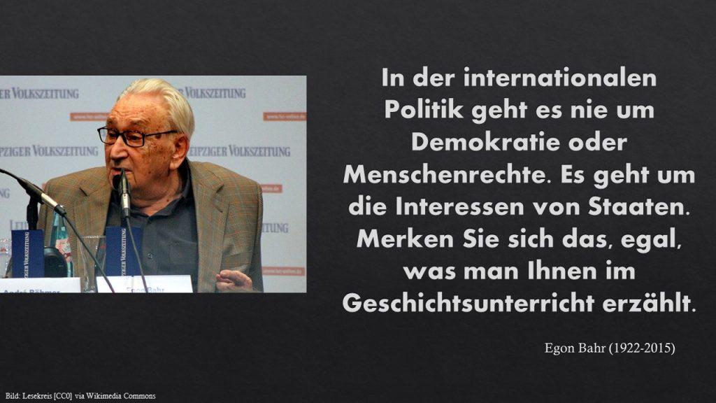 In der internationalen Politik geht es nie um Demokratie oder Menschenrechte. Es geht um die Interessen von Staaten. Merken Sie sich das, egal, was man Ihnen im Geschichtsunterricht erzählt. Egon Bahr