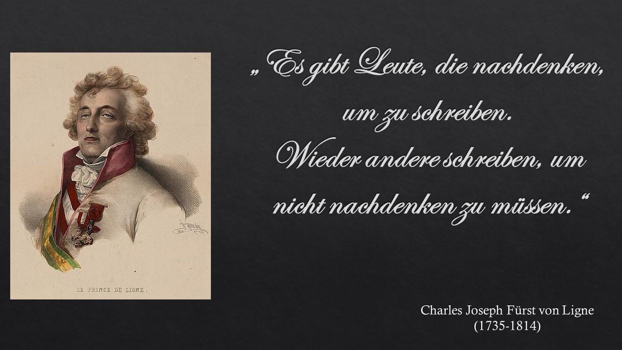 """""""Es gibt Leute, die nachdenken, um zu schreiben. Wieder andere schreiben, um nicht nachdenken zu müssen."""" Charles Joseph Fürst von Ligne"""