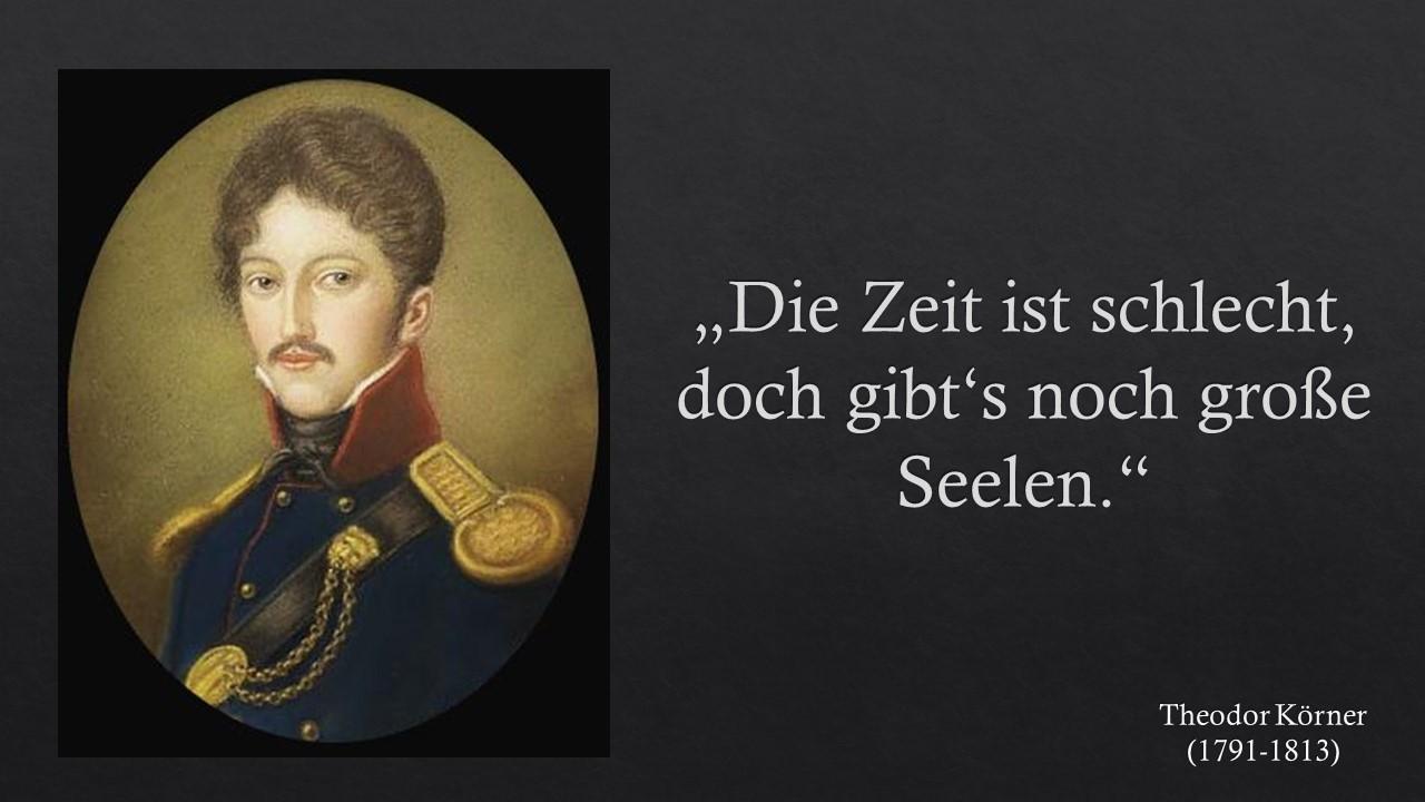 """""""Die Zeit ist schlecht, doch gibt's noch große Seelen."""" Theodor Körner"""