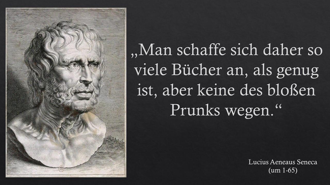 """""""Man schaffe sich daher so viele Bücher an, als genug ist, aber keine des bloßen Prunks wegen."""" Lucius Annaeus Seneca"""