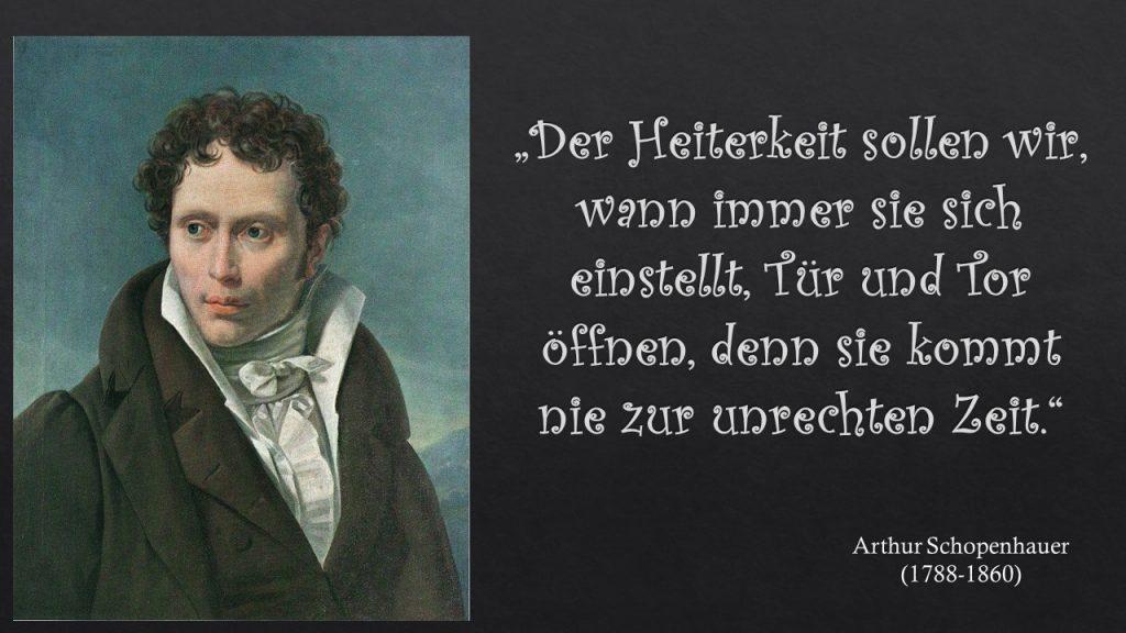 """""""Der Heiterkeit sollen wir, wann immer sie sich einstellt, Tür und Tor öffnen, denn sie kommt nie zur unrechten Zeit."""" Arthur Schopenhauer"""