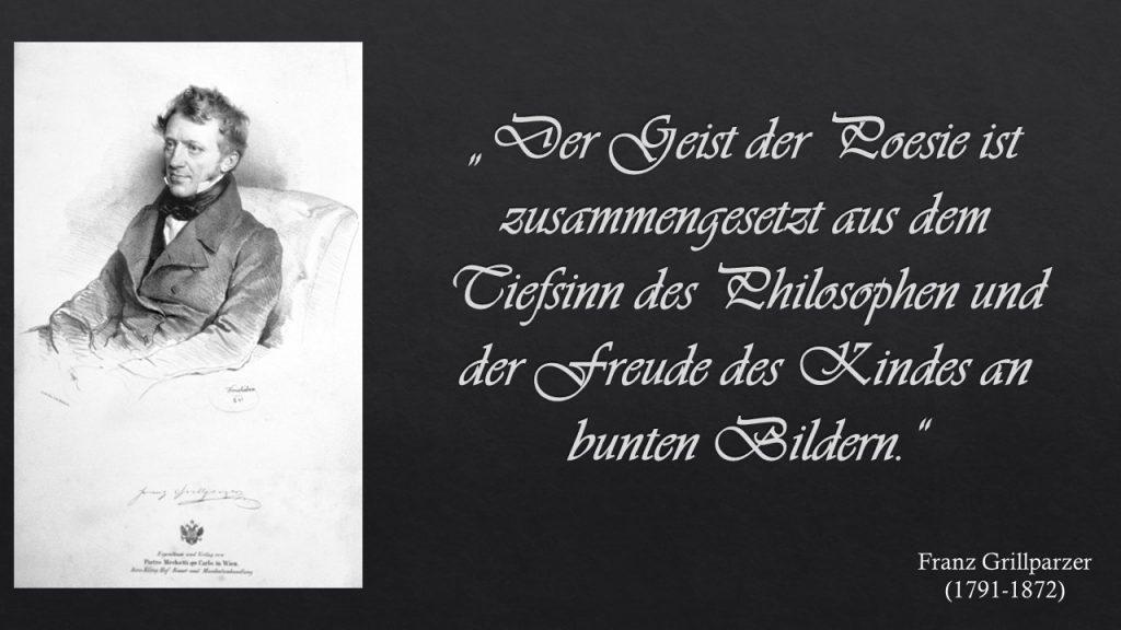 """""""Der Geist der Poesie ist zusammengesetzt aus dem Tiefsinn des Philosophen und der Freude des Kindes an bunten Bildern."""" Franz Grillparzer"""
