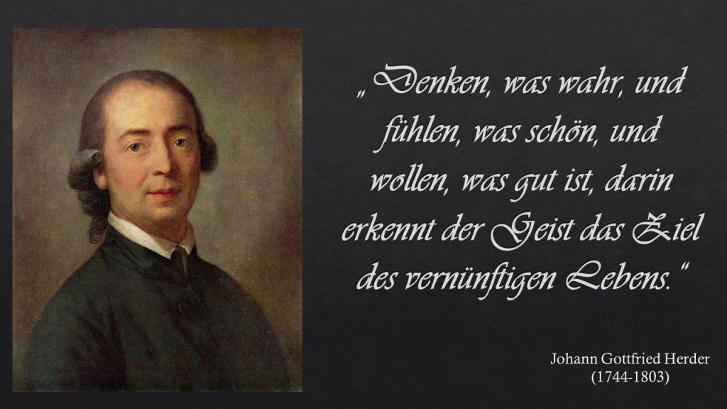 """""""Denken, was wahr, und fühlen, was schön, und wollen, was gut ist, darin erkennt der Geist das Ziel des vernünftigen Lebens."""" Johann Gottfried Herder"""