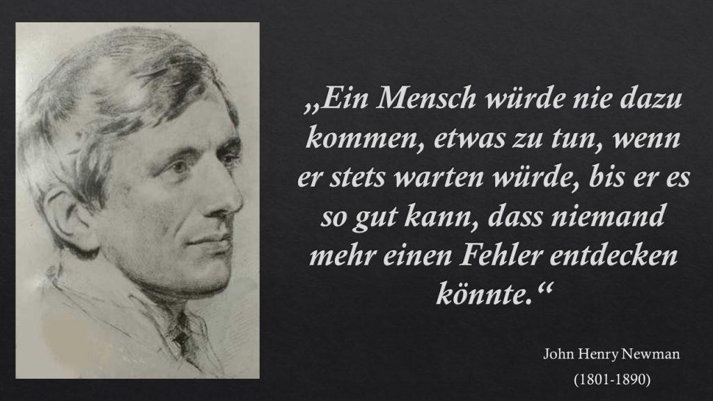 """""""Ein Mensch würde nie dazu kommen, etwas zu tun, wenn er stets warten würde, bis er es so gut kann, dass niemand mehr einen Fehler entdecken könnte."""" John Henry Newman"""